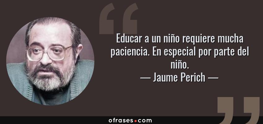 Frases de Jaume Perich - Educar a un niño requiere mucha paciencia. En especial por parte del niño.