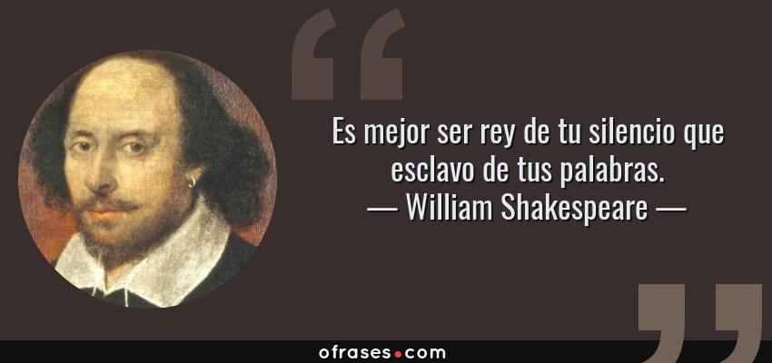 Frases de William Shakespeare - Es mejor ser rey de tu silencio que esclavo de tus palabras.
