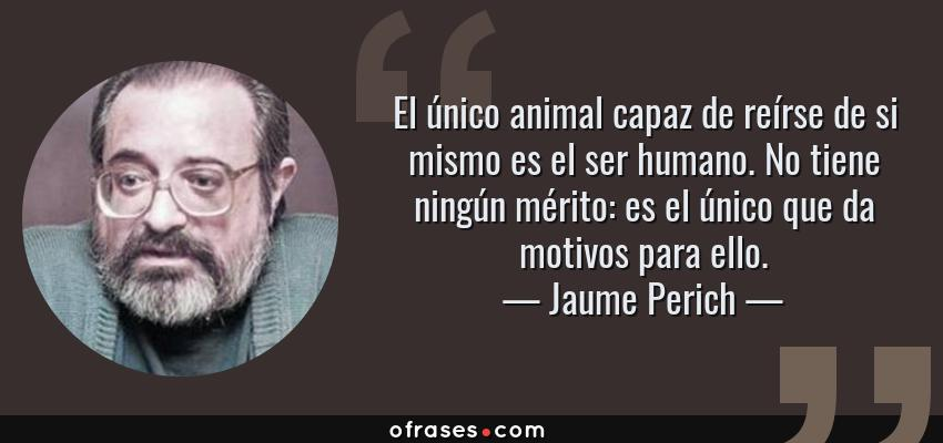 Frases de Jaume Perich - El único animal capaz de reírse de si mismo es el ser humano. No tiene ningún mérito: es el único que da motivos para ello.