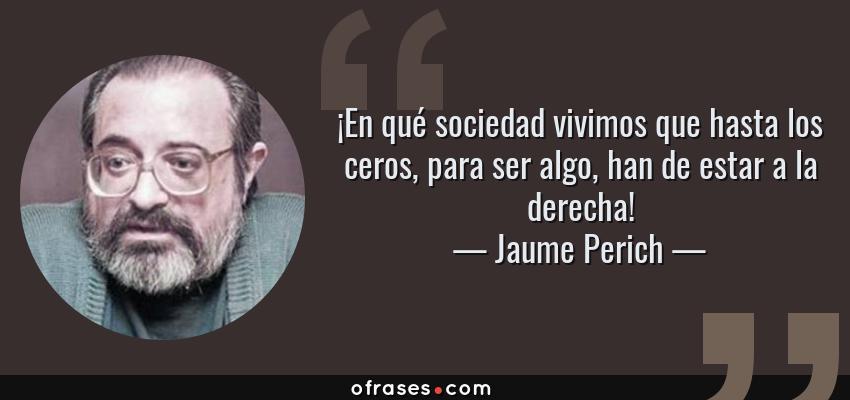 Frases de Jaume Perich - ¡En qué sociedad vivimos que hasta los ceros, para ser algo, han de estar a la derecha!