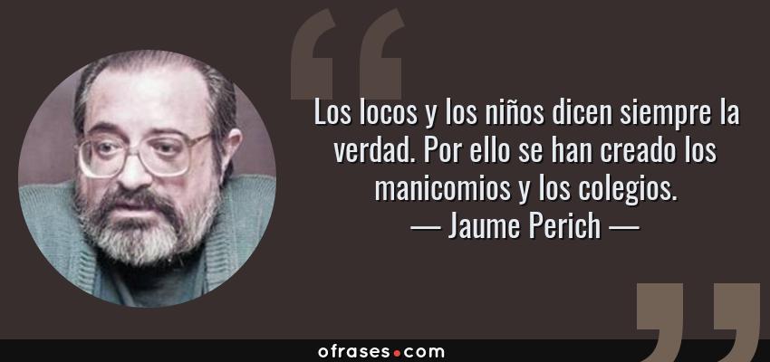 Frases de Jaume Perich - Los locos y los niños dicen siempre la verdad. Por ello se han creado los manicomios y los colegios.