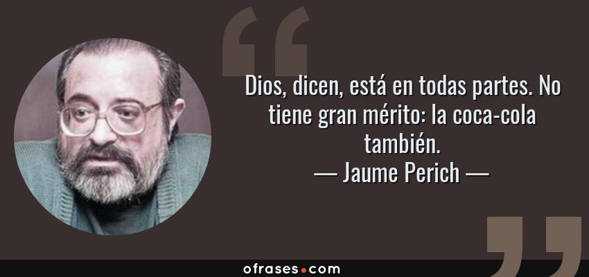 Frases de Jaume Perich - Dios, dicen, está en todas partes. No tiene gran mérito: la coca-cola también.