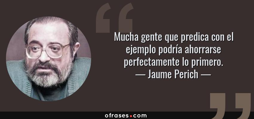 Frases de Jaume Perich - Mucha gente que predica con el ejemplo podría ahorrarse perfectamente lo primero.