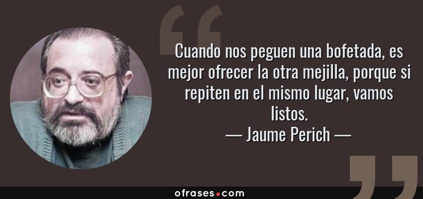 Frases de Jaume Perich - Cuando nos peguen una bofetada, es mejor ofrecer la otra mejilla, porque si repiten en el mismo lugar, vamos listos.