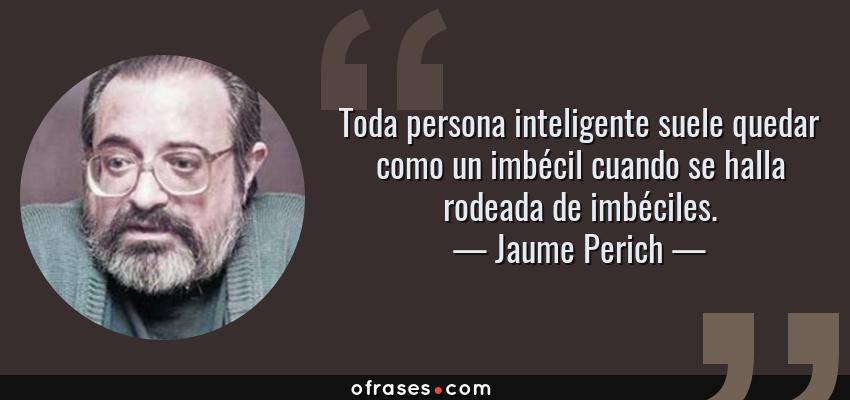 Frases de Jaume Perich - Toda persona inteligente suele quedar como un imbécil cuando se halla rodeada de imbéciles.