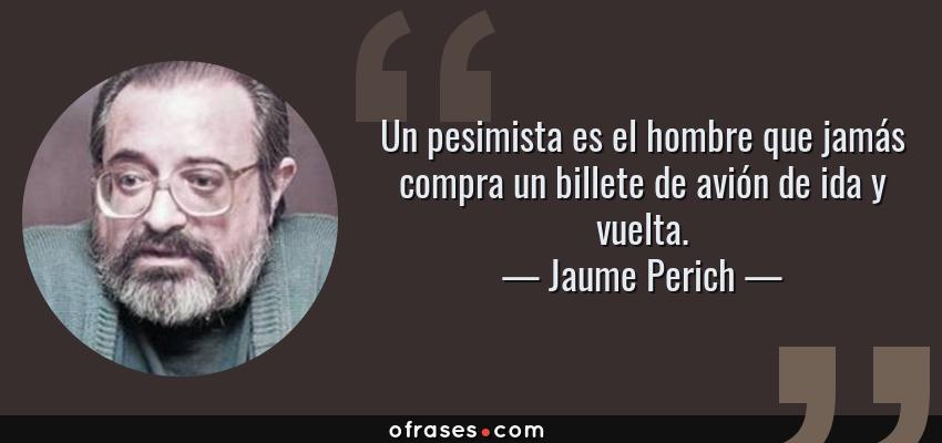 Frases de Jaume Perich - Un pesimista es el hombre que jamás compra un billete de avión de ida y vuelta.