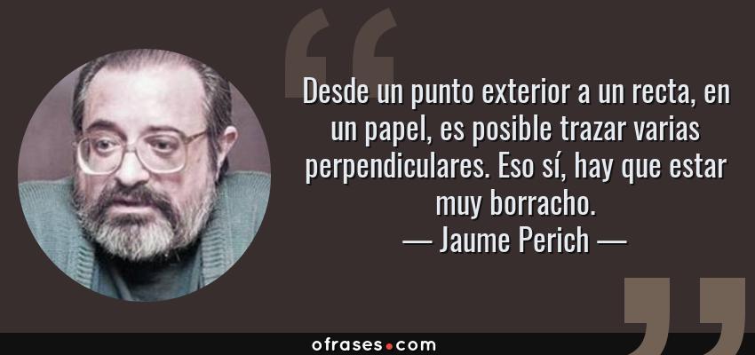 Frases de Jaume Perich - Desde un punto exterior a un recta, en un papel, es posible trazar varias perpendiculares. Eso sí, hay que estar muy borracho.
