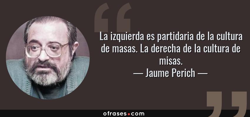Frases de Jaume Perich - La izquierda es partidaria de la cultura de masas. La derecha de la cultura de misas.