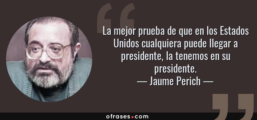 Frases de Jaume Perich - La mejor prueba de que en los Estados Unidos cualquiera puede llegar a presidente, la tenemos en su presidente.