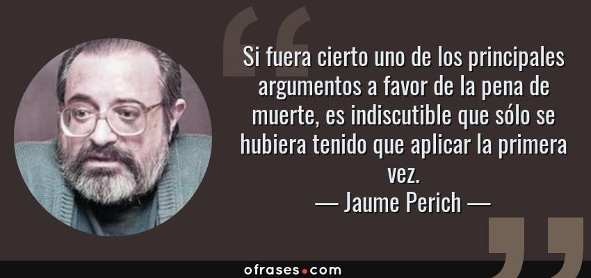 Frases de Jaume Perich - Si fuera cierto uno de los principales argumentos a favor de la pena de muerte, es indiscutible que sólo se hubiera tenido que aplicar la primera vez.