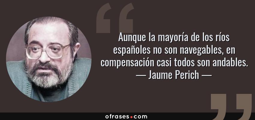 Frases de Jaume Perich - Aunque la mayoría de los ríos españoles no son navegables, en compensación casi todos son andables.