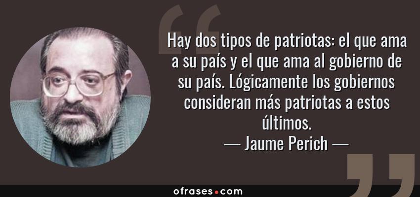 Frases de Jaume Perich - Hay dos tipos de patriotas: el que ama a su país y el que ama al gobierno de su país. Lógicamente los gobiernos consideran más patriotas a estos últimos.