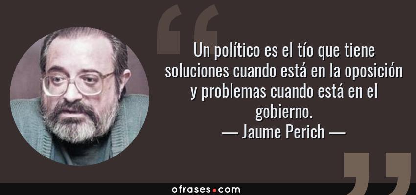 Frases de Jaume Perich - Un político es el tío que tiene soluciones cuando está en la oposición y problemas cuando está en el gobierno.