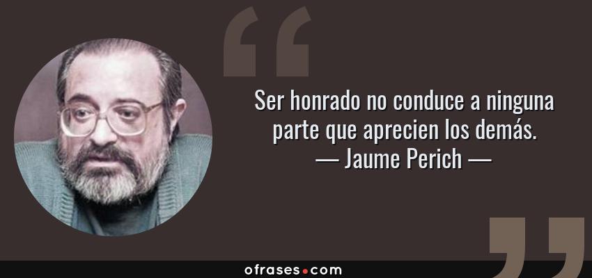 Frases de Jaume Perich - Ser honrado no conduce a ninguna parte que aprecien los demás.
