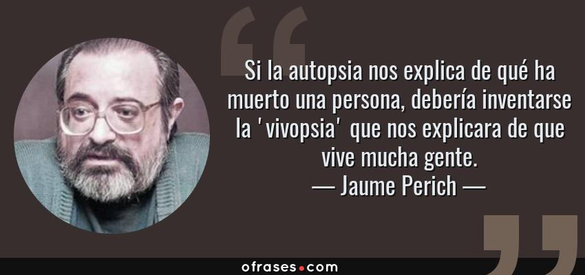 Frases de Jaume Perich - Si la autopsia nos explica de qué ha muerto una persona, debería inventarse la 'vivopsia' que nos explicara de que vive mucha gente.