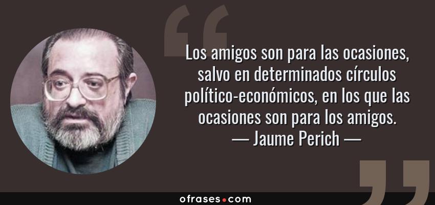 Frases de Jaume Perich - Los amigos son para las ocasiones, salvo en determinados círculos político-económicos, en los que las ocasiones son para los amigos.