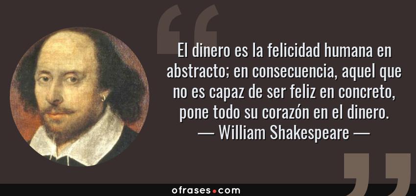 Frases de William Shakespeare - El dinero es la felicidad humana en abstracto; en consecuencia, aquel que no es capaz de ser feliz en concreto, pone todo su corazón en el dinero.