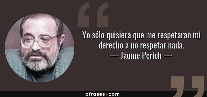 Frases de Jaume Perich - Yo sólo quisiera que me respetaran mi derecho a no respetar nada.