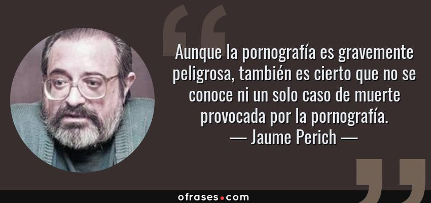 Frases de Jaume Perich - Aunque la pornografía es gravemente peligrosa, también es cierto que no se conoce ni un solo caso de muerte provocada por la pornografía.