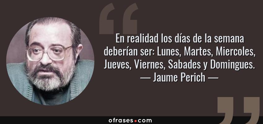 Frases de Jaume Perich - En realidad los días de la semana deberían ser: Lunes, Martes, Miercoles, Jueves, Viernes, Sabades y Domingues.
