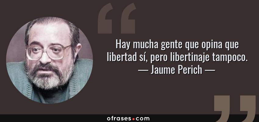 Frases de Jaume Perich - Hay mucha gente que opina que libertad sí, pero libertinaje tampoco.