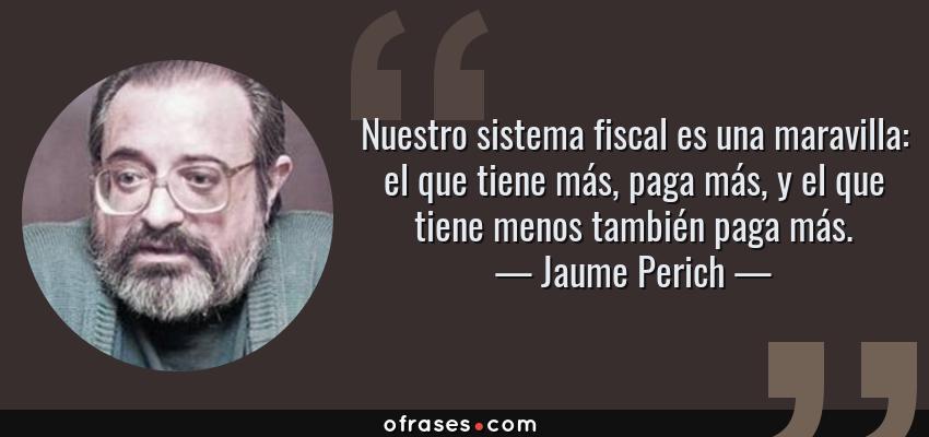 Frases de Jaume Perich - Nuestro sistema fiscal es una maravilla: el que tiene más, paga más, y el que tiene menos también paga más.