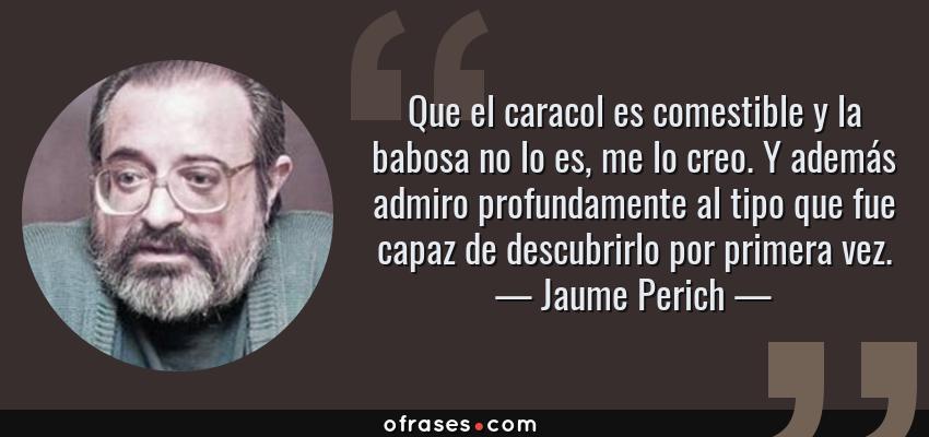 Frases de Jaume Perich - Que el caracol es comestible y la babosa no lo es, me lo creo. Y además admiro profundamente al tipo que fue capaz de descubrirlo por primera vez.