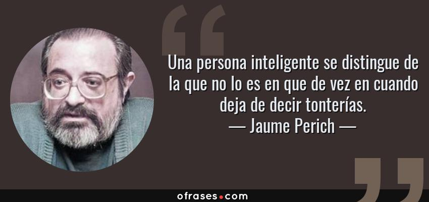 Frases de Jaume Perich - Una persona inteligente se distingue de la que no lo es en que de vez en cuando deja de decir tonterías.