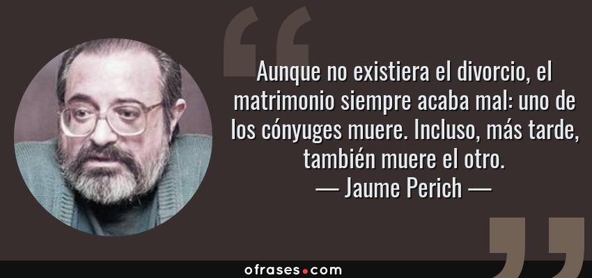 Frases de Jaume Perich - Aunque no existiera el divorcio, el matrimonio siempre acaba mal: uno de los cónyuges muere. Incluso, más tarde, también muere el otro.
