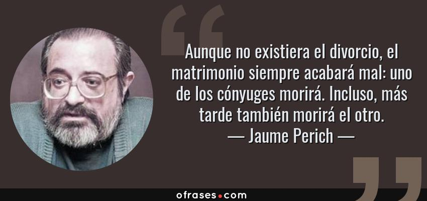 Frases de Jaume Perich - Aunque no existiera el divorcio, el matrimonio siempre acabará mal: uno de los cónyuges morirá. Incluso, más tarde también morirá el otro.