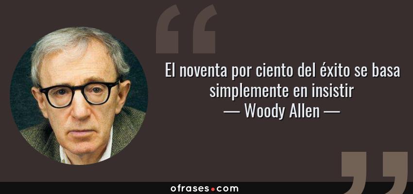Frases de Woody Allen - El noventa por ciento del éxito se basa simplemente en insistir