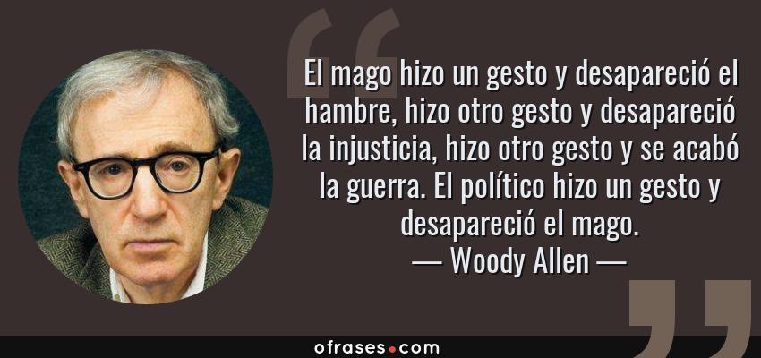 Frases de Woody Allen - El mago hizo un gesto y desapareció el hambre, hizo otro gesto y desapareció la injusticia, hizo otro gesto y se acabó la guerra. El político hizo un gesto y desapareció el mago.