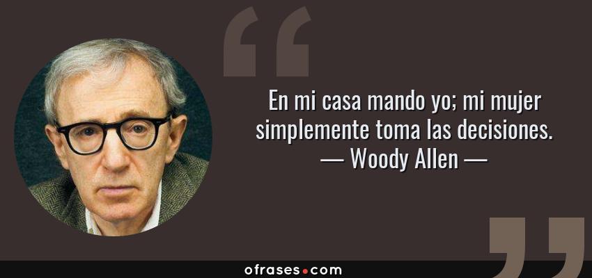 Frases de Woody Allen - En mi casa mando yo; mi mujer simplemente toma las decisiones.
