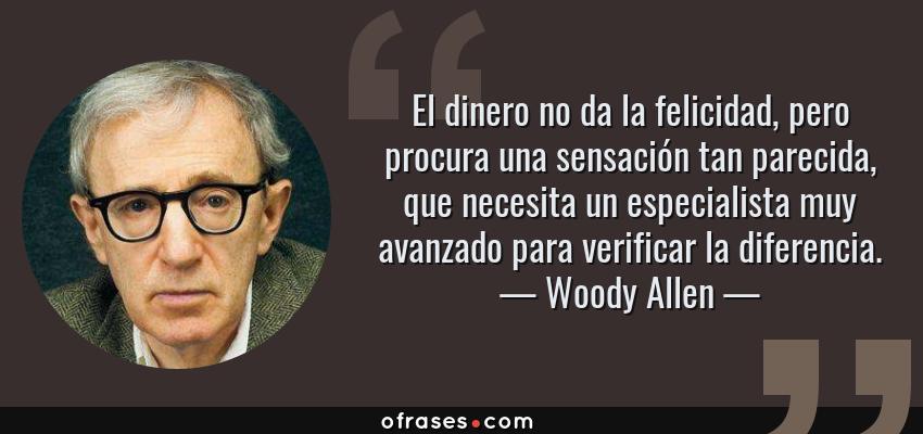 Frases de Woody Allen - El dinero no da la felicidad, pero procura una sensación tan parecida, que necesita un especialista muy avanzado para verificar la diferencia.