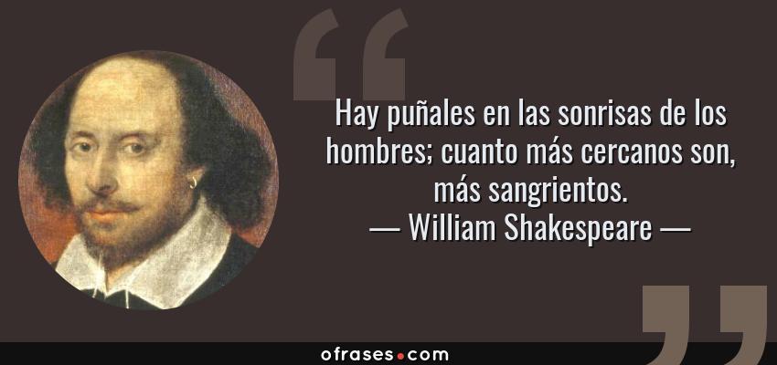 Frases de William Shakespeare - Hay puñales en las sonrisas de los hombres; cuanto más cercanos son, más sangrientos.