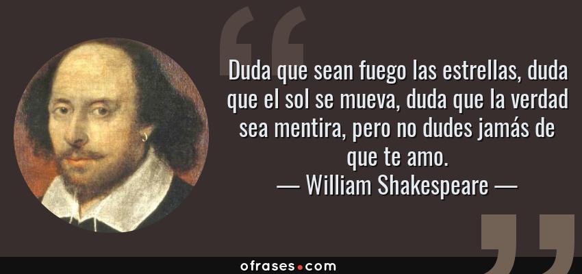 Frases de William Shakespeare - Duda que sean fuego las estrellas, duda que el sol se mueva, duda que la verdad sea mentira, pero no dudes jamás de que te amo.
