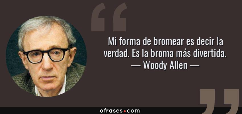 Frases de Woody Allen - Mi forma de bromear es decir la verdad. Es la broma más divertida.
