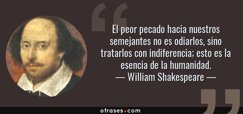 Frases de William Shakespeare - El peor pecado hacia nuestros semejantes no es odiarlos, sino tratarlos con indiferencia; esto es la esencia de la humanidad.