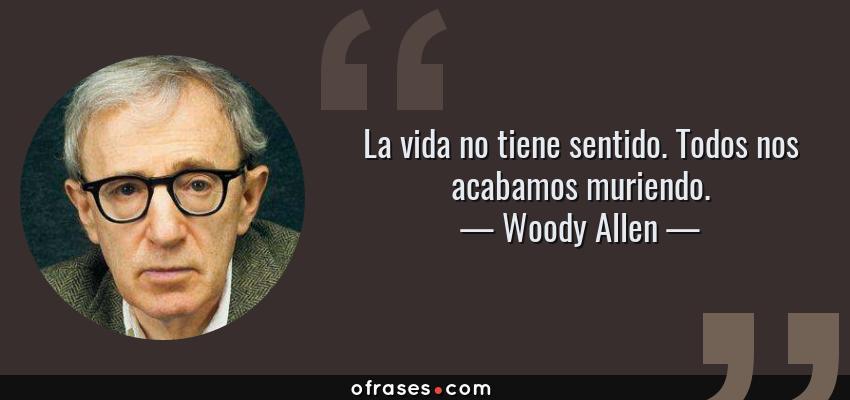 Frases de Woody Allen - La vida no tiene sentido. Todos nos acabamos muriendo.