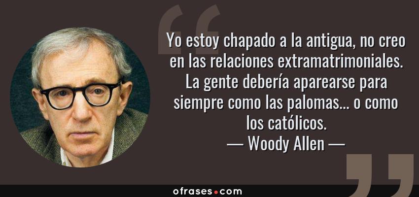 Frases de Woody Allen - Yo estoy chapado a la antigua, no creo en las relaciones extramatrimoniales. La gente debería aparearse para siempre como las palomas... o como los católicos.