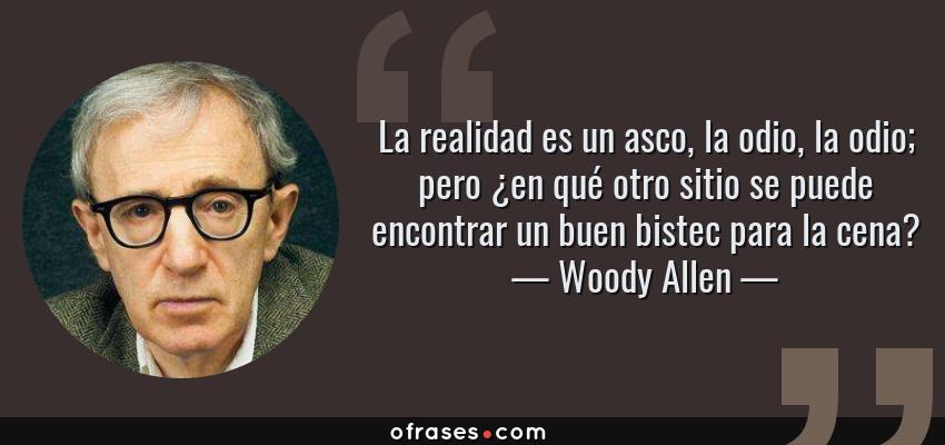 Frases de Woody Allen - La realidad es un asco, la odio, la odio; pero ¿en qué otro sitio se puede encontrar un buen bistec para la cena?