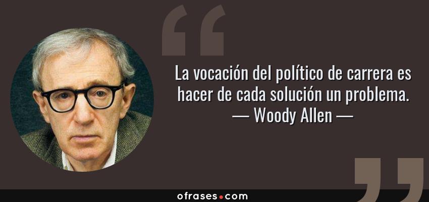 Frases de Woody Allen - La vocación del político de carrera es hacer de cada solución un problema.