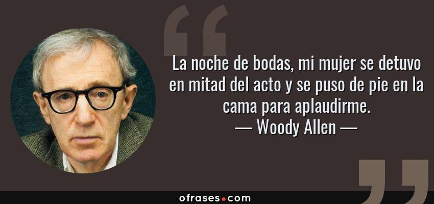 Frases de Woody Allen - La noche de bodas, mi mujer se detuvo en mitad del acto y se puso de pie en la cama para aplaudirme.