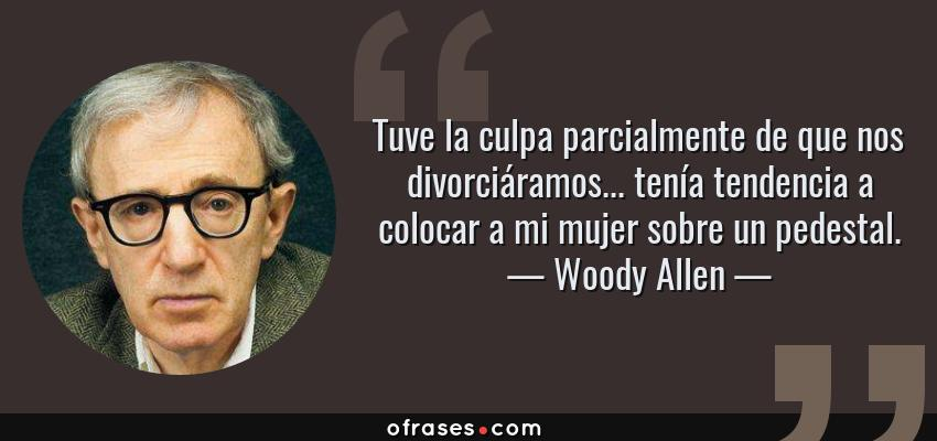 Frases de Woody Allen - Tuve la culpa parcialmente de que nos divorciáramos... tenía tendencia a colocar a mi mujer sobre un pedestal.