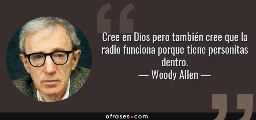Frases de Woody Allen - Cree en Dios pero también cree que la radio funciona porque tiene personitas dentro.