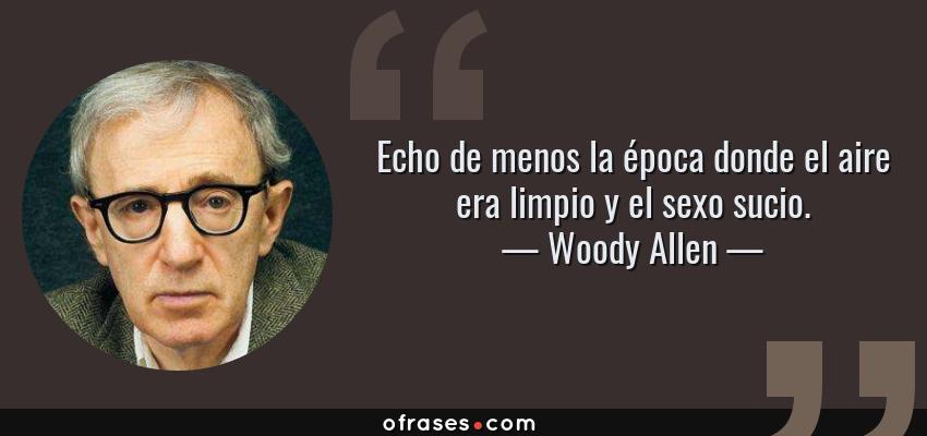 Frases de Woody Allen - Echo de menos la época donde el aire era limpio y el sexo sucio.