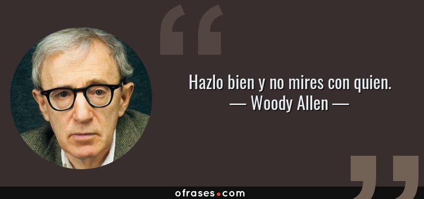 Frases de Woody Allen - Hazlo bien y no mires con quien.