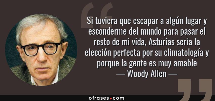 Frases de Woody Allen - Si tuviera que escapar a algún lugar y esconderme del mundo para pasar el resto de mi vida, Asturias sería la elección perfecta por su climatología y porque la gente es muy amable