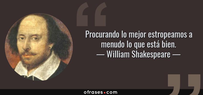 Frases de William Shakespeare - Procurando lo mejor estropeamos a menudo lo que está bien.