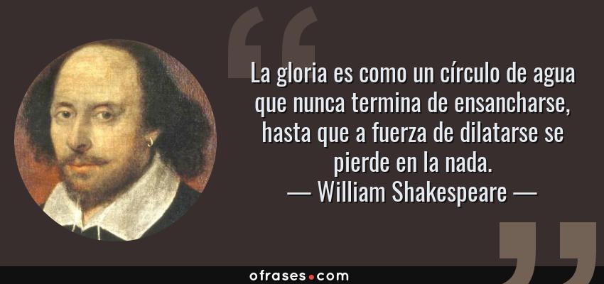 Frases de William Shakespeare - La gloria es como un círculo de agua que nunca termina de ensancharse, hasta que a fuerza de dilatarse se pierde en la nada.